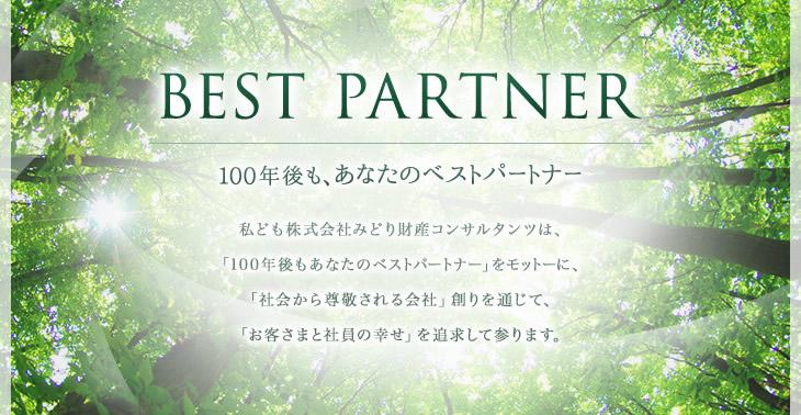BEST PARTNER 100年後も、あなたのベストパートナー  私ども株式会社みどり財産コンサルタンツは、「100年後もあなたのベストパートナー」をモットーに、「社会から尊敬される会社」創りを通じて、「お客さまと社員の幸せ」を追求して参ります。